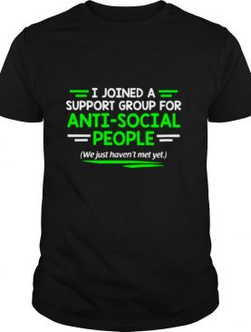 I Joined A Support Group For Anti Social People shirt