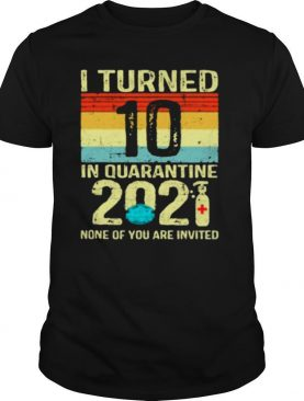 I Turned 10 Birthday In Quarantine 2021 None Of You Invited Vintage shirt