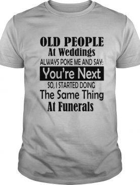 Old People At Weddings Always Poke Me And Say You're Next So I Started Doing The Same Thing At Funerals shirt