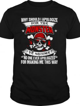 Why Should I Apologize For The Monster I've Become No One Ever Apologized For Making Me This Way shirt