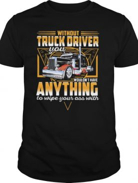 Without Truck Driver Wouldn't Have Anything To Wipe Your Ass With V shirt