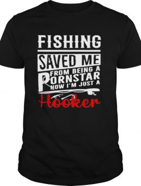 fishing saved me from being a pornstar now im just a hooker shirt