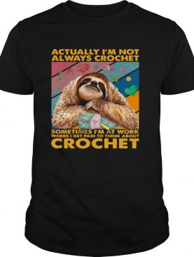 Actually I'm Not Always Crochet Sometimes I'm At Work Where I Get Paid To Think About Crochet shirt