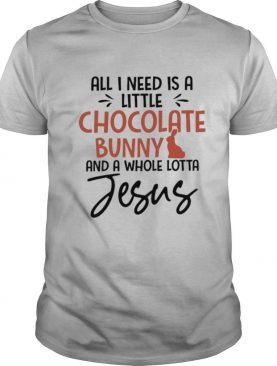 All I Need Is A Little Chocolate Bunny And A Whole Lotta Jesus shirt
