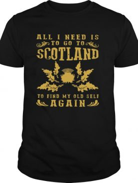 All I Need Is To Go To Scotland To Find My Old Self Again T shirt
