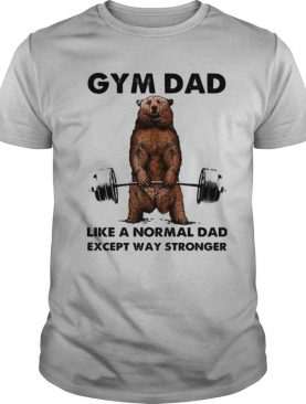 Bear gym dad like a normal dad stronger shirt