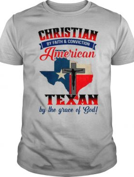 Christian By Faith & Conviction American By Birth And Texan By The Grace Of God shirt