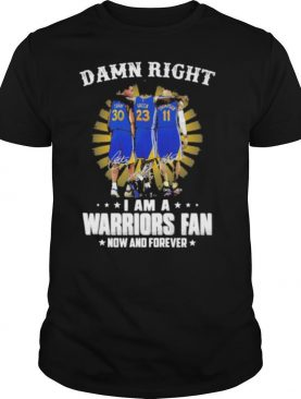 Damn Right I Am A Warriors Fan Now And Forever Signature Shirt