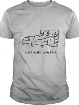 Dont Make Your Bed shirt