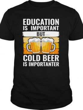 Education Is Important But Cold Beer Is Importanter T shirt