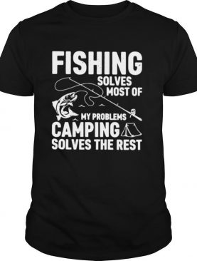 Fishing Solves Most Of My Problems Camping Solves The Rest shirt