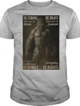 Gibbon Be Strong When You Are Weak Boxing Be Brave When You Are Scared When You Are Victorious Be Humble Everyday Be Badass T shirt