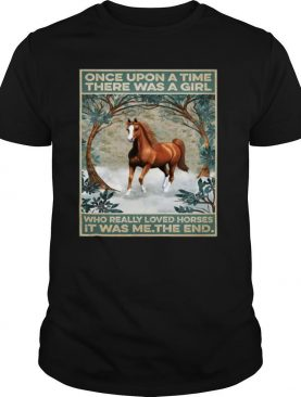 Horse Once Upon A Time There Was A Girl Who Really Loved Horses It Was Me The End Poster T shirt