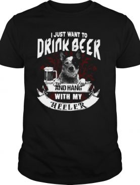 I Just Want To Drink Beer And Hang With My The Heeler Shirt