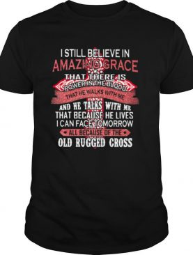I Still Believe In Amazing Grace That There Is Power The Blood That Because He Lives I Can Face Tomorrow All Because Of The Old Rugger Cross Shirt