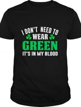 I dont need to wear green it's in my blood st patricks day shirt