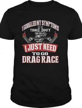 I googled my symptoms turns out I just need to go drag race shirt