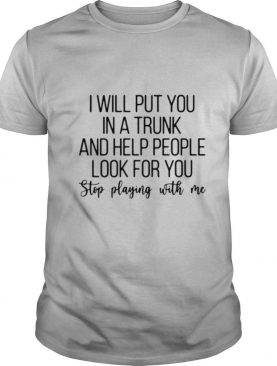 I will put you in a trunk and help people look for you stop playing with Me shirt