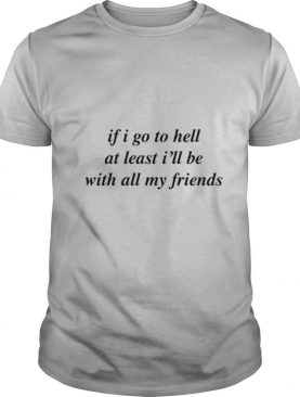 If I go to hell at least Ill be with all my friends shirt