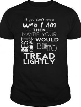If You Don't Know Who I Am Then Maybe Your Best Course Would Be To Tread Lightly Shirt