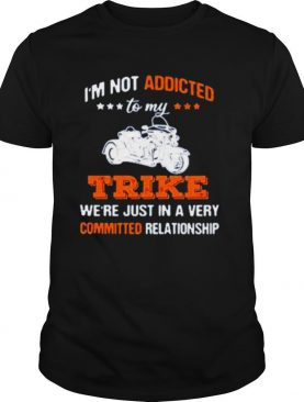 I'm Not Addicted To My Trike Were Just In A Very Committed Relationship Shirt
