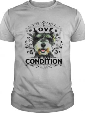 LOVE WITHOUT CONDITION SCHNAUZER DOG SHIRT