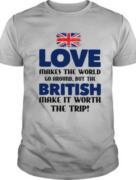 Love Makes The World Fo Aroand But The British Make It Worth The Trip Flag shirt