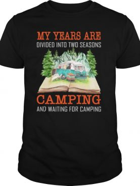 My years are divided into two seasons camping and waiting for camping shirt