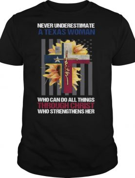 Never Underestimate A Texas Woman Who Can Do All Things Through Christ Who Strengthens Her Shirt