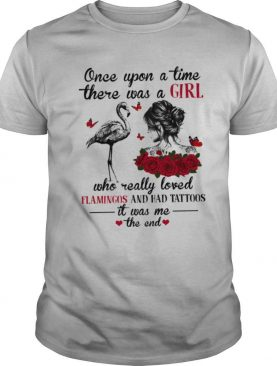 Once upon a time there was a girl who really loved flamingo and had tattoos it was me the end shirt