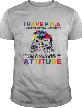 Owl I Have PMA Im Positive I'm Mental And I Know Have Attitude Flower shirt
