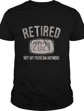 Retired 2021 Not My Problem Anymore Retro shirt