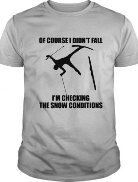 Skiing Of Course I Didn't Fall I'm Checking The Show Conditions shirt
