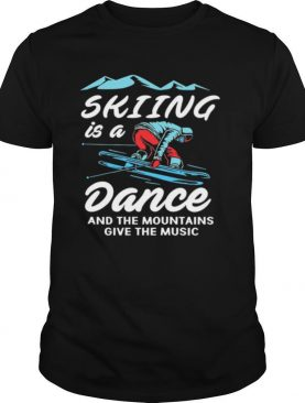Skiing is a dance and the mountains give the music shirt