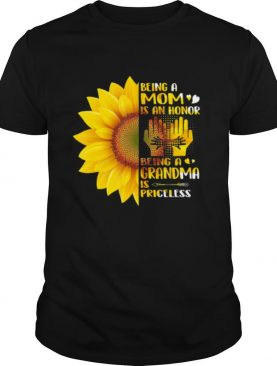 Sunflower being a mom is an honor being a grandma is priceless shirt