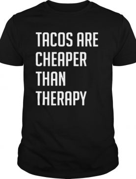 Tacos are cheaper than therapy shirt