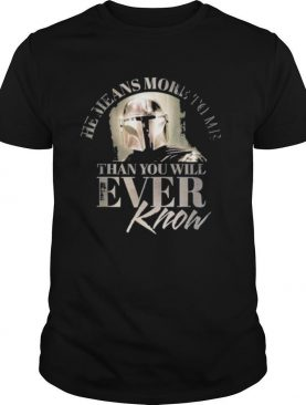 The Mandalorian he means more to me than you will ever know shirt
