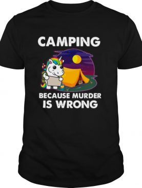 The Unicorn Camping Because Murder Is Wrong shirt