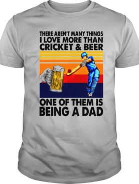 There Aren't Many Things I Love More Than Cricket And Beer One Of Them Is Being A Dad Vintage shirt