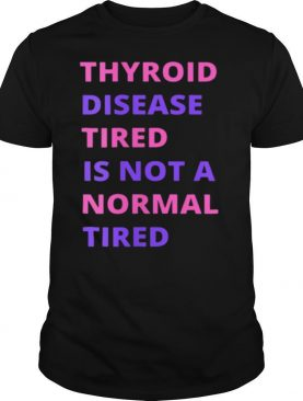 Thyroid Cancer Tired Is Not A Normal Tired shirt