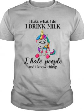 Unicorn That's What I Do I Drink Milk I Hate People And I Know Things shirt