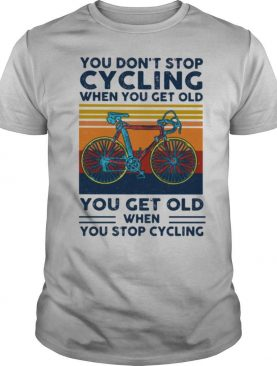 You Do Not Stop Cycling When You Get Old You Get Old When Stop Cycling Vintage Shirt