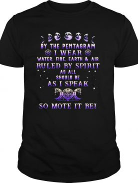 By the pentagram i wear ruled by spirit as all should be as i speak so mote it be witch shirt