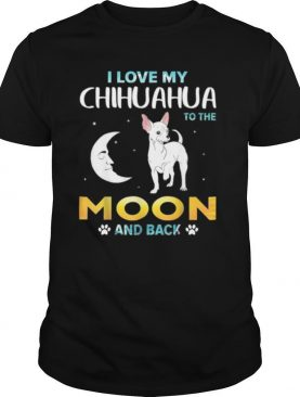 I Love My Chihuahua To The Moon And Back shirt
