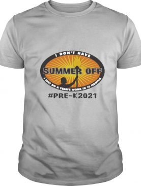 I dont have Summer Off I just do a Years work in 10 Months PreK 2021 shirt