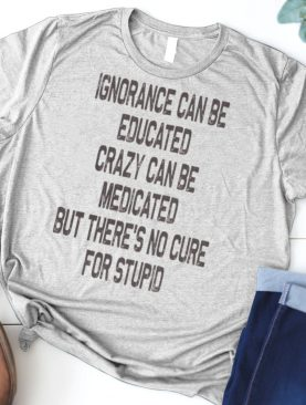 Ignorance Can Be Educated Crazy Can Be Medicated But There's No Cure For Stupid shirt