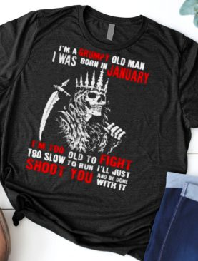 Im a grumpy old man i was born in January too slow to run shoot you skull shirt