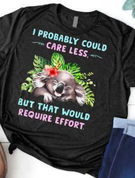 Koala I Probably Could Care Less But That Would Require Effort T shirt