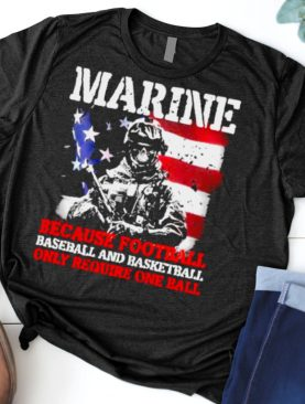 Marine Because Football Baseball And Basketball Only Require On The Ball Veteran American Flag Shirt