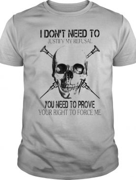 Skull I don't need to justify refusal you need to prove your right to force me shirt